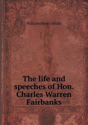 The Life and Speeches of Hon. Charles Warren Fairbanks (Paperback)