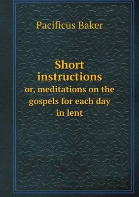 Short Instructions Or, Meditations on the Gospels for Each Day in Lent (Paperback)