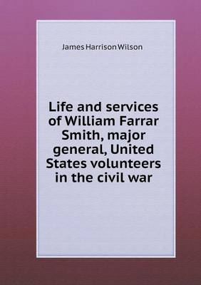 Life and Services of William Farrar Smith, Major General, United States Volunteers in the Civil War (Paperback)