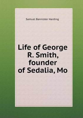 Life of George R. Smith, Founder of Sedalia, Mo (Paperback)