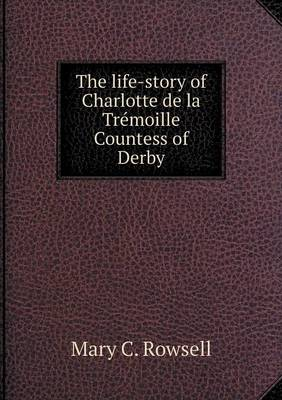 The Life-Story of Charlotte de La Tremoille Countess of Derby (Paperback)
