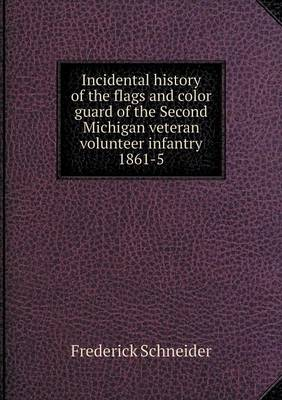 Incidental History of the Flags and Color Guard of the Second Michigan Veteran Volunteer Infantry 1861-5 (Paperback)