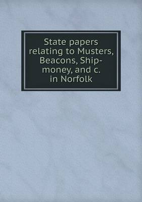 State Papers Relating to Musters, Beacons, Ship-Money, and C. in Norfolk (Paperback)