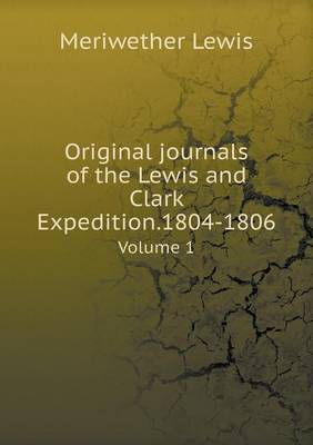 Original Journals of the Lewis and Clark Expedition.1804-1806 Volume 1 (Paperback)