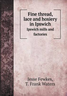 Fine Thread, Lace and Hosiery in Ipswich Ipswich Mills and Factories (Paperback)