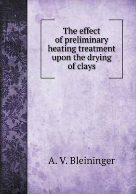 The Effect of Preliminary Heating Treatment Upon the Drying of Clays (Paperback)