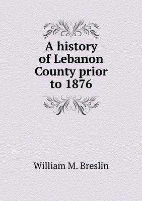 A History of Lebanon County Prior to 1876 (Paperback)