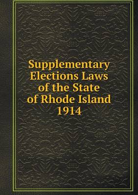 Supplementary Elections Laws of the State of Rhode Island 1914 (Paperback)