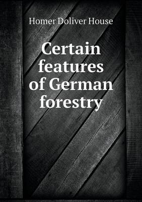 Certain Features of German Forestry (Paperback)