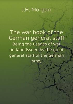 The War Book of the German General Staff Being the Usages of War on Land Issued by the Great General Staff of the German Army (Paperback)
