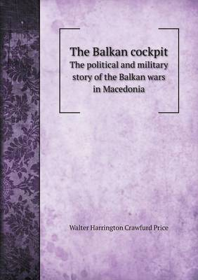 The Balkan Cockpit the Political and Military Story of the Balkan Wars in Macedonia (Paperback)