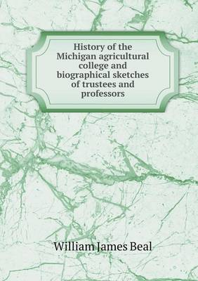 History of the Michigan Agricultural College and Biographical Sketches of Trustees and Professors (Paperback)