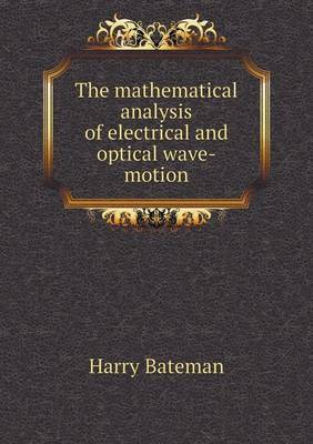 The Mathematical Analysis of Electrical and Optical Wave-Motion (Paperback)