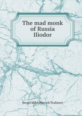 The Mad Monk of Russia Iliodor (Paperback)