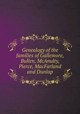 Genealogy of the Families of Gallemore, Bullen, McAnulty, Pierce, Macfarland and Dunlap (Paperback)