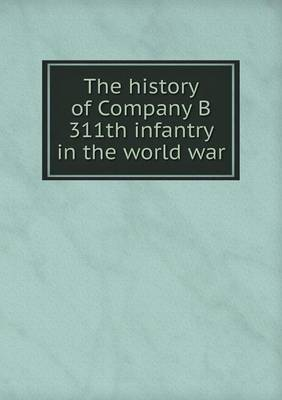 The History of Company B 311th Infantry in the World War (Paperback)