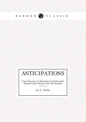 Anticipations of the Reaction of Mechanical and Scientific Progress upon Human Life and Thought (Paperback)