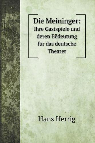 Die Meininger: : Ihre Gastspiele und deren Bedeutung fur das deutsche Theater (Hardback)