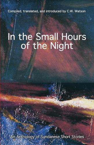 In the Small Hours of the Night: An Anthology of Sundanese Short Stories (Paperback)