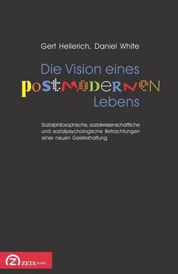 Die Vision Eines Postmodernen Lebens: Sozialphilosophische, Sozialwissenschaftliche Und Sozialpsychologische Betrachtungen Einer Neuen Geisteshaltung (Paperback)