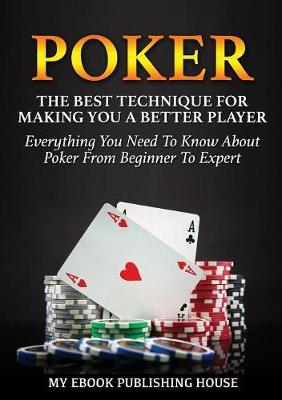 Poker: The Best Techniques For Making You A Better Player. Everything You Need To Know About Poker From Beginner To Expert (Ultimiate Poker Book) (Paperback)