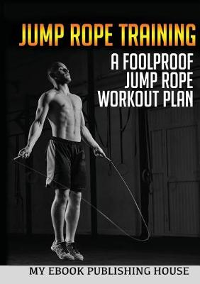 Jump Rope Training: A Foolproof Jump Rope Workout Plan (Paperback)