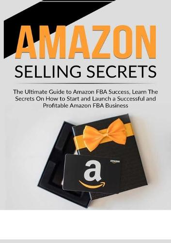 Amazon Selling Secrets: The Ultimate Guide to Amazon FBA Success, Learn The Secrets On How to Start and Launch a Successful and Profitable Amazon FBA Business (Paperback)