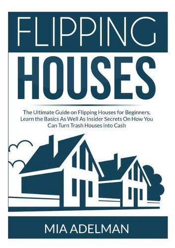 Flipping Houses: The Ultimate Guide on Flipping Houses for Beginners, Learn the Basics As Well As Insider Secrets On How You Can Turn Trash Houses into Cash (Paperback)