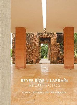 Reyes Rios + Larrain - Place, Matter and Belonging (Hardback)