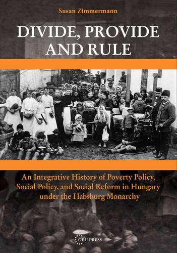 Divide, Provide and Rule: An Integrative History of Poverty Policy, Social Policy, and Social Reform in Hungary Under the Habsburg Monarchy (Hardback)