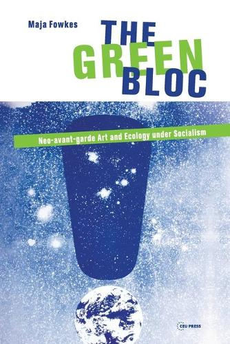 The Green Bloc: Neo-Avant-Garde Art and Ecology Under Socialism (Paperback)