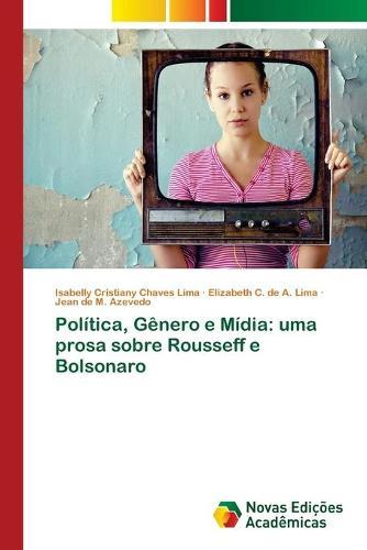 Politica, Genero e Midia: uma prosa sobre Rousseff e Bolsonaro (Paperback)