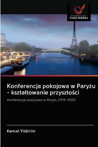 Konferencja pokojowa w Paryżu - ksztaltowanie przyszlości (Paperback)