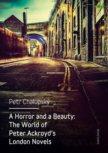 A Horror and a Beauty: The World of Peter Ackroyd's London Novels (Paperback)