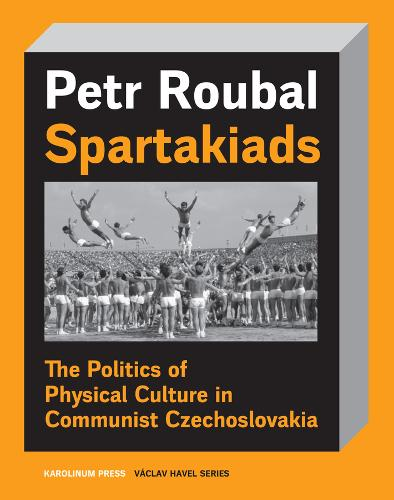 Spartakiad: The Politics and Aesthetics of Physical Culture in Communist Czechoslovakia (Paperback)