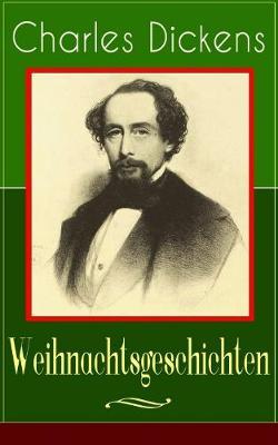 Charles Dickens: Weihnachtsgeschichten: Die schoensten Weihnachtserzahlungen des Bestsellerautors von Grosse Erwartungen, Oliver Twist und Eine Geschichte aus zwei Stadten (Paperback)
