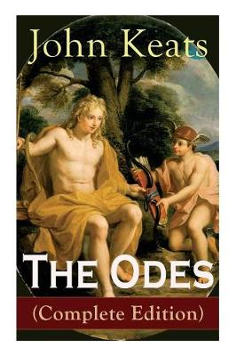 The Odes (Complete Edition): Ode on a Grecian Urn + Ode to a Nightingale + Ode to Apollo + Ode to Indolence + Ode to Psyche + Ode to Fanny + Ode to Melancholy (Paperback)