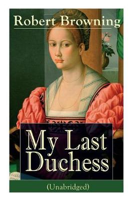 My Last Duchess (Unabridged): Dramatic Lyrics from one of the most important Victorian poets and playwrights, regarded as a sage and philosopher-poet, known for Porphyria's Lover, The Pied Piper of Hamelin, The Book and the Ring (Paperback)