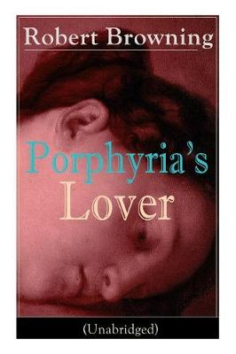 Porphyria's Lover (Unabridged): A Psychological Poem from one of the most important Victorian poets and playwrights, regarded as a sage and philosopher-poet, known for My Last Duchess, The Pied Piper of Hamelin, Paracelsus... (Paperback)