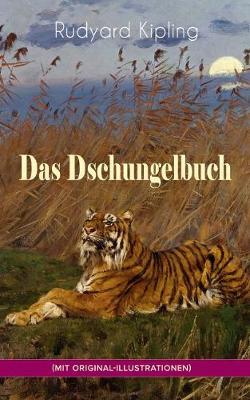 Das Dschungelbuch (mit Original-Illustrationen): Das Dschungelbuch & Das neue Dschungelbuch: Moglis Siegeslied + Toomai, der Liebling der Elefanten + Des Koenigs Ankus + Tiger - Tiger! + Rikki-Tikki-Tavi + Schiwa und die Heuschrecke und viel mehr (Paperback)