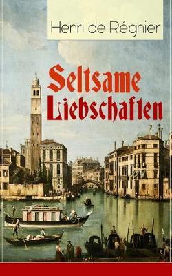Seltsame Liebschaften: Das Marmorbild (Die Geschichte aus dem Cinquecento) + Balthasar Aldramin (Lebensgeschichte aus dem alten Venedig) + Der Rivale (Paperback)