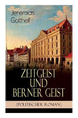 """Zeitgeist und Berner Geist (Politischer Roman): Historischer Roman des Autors von """"Die schwarze Spinne"""", """"Uli der Pachter"""" und """"Der Bauernspiegel"""" (Paperback)"""