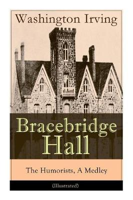 Bracebridge Hall - The Humorists, A Medley (Illustrated): Satirical Novel (Paperback)