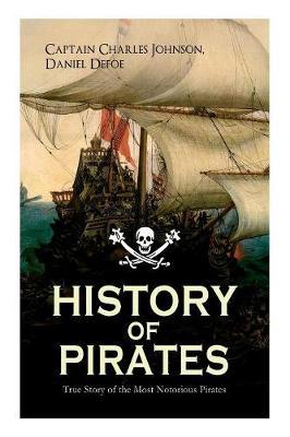 HISTORY OF PIRATES - True Story of the Most Notorious Pirates: Charles Vane, Mary Read, Captain Avery, Captain Blackbeard, Captain Phillips, John Rackam, Anne Bonny, Edward Low, Major Bonnet... (Paperback)