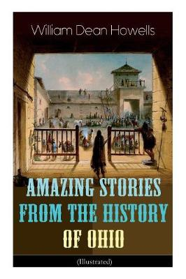 Amazing Stories from the History of Ohio (Illustrated): The Renegades, The First Great Settlements, The Captivity of James Smith, Indian Heroes and Sages, Life in the Backwoods, The Civil War... (Paperback)