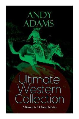 ANDY ADAMS Ultimate Western Collection - 5 Novels & 14 Short Stories: The Story of a Poker Steer, The Log of a Cowboy, A College Vagabond, The Outlet, Reed Anthony, Cowman, The Double Trail, Rangering... (Paperback)