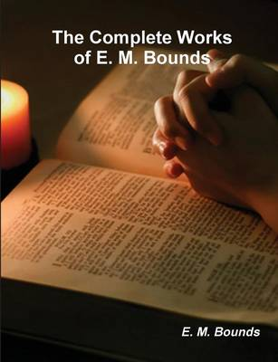 The Complete Works of E. M. Bounds (on Prayer) (Paperback)