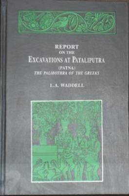 Report on the Excavations at Pataliputra (Patna), the Palibothra of the Greeks (Hardback)