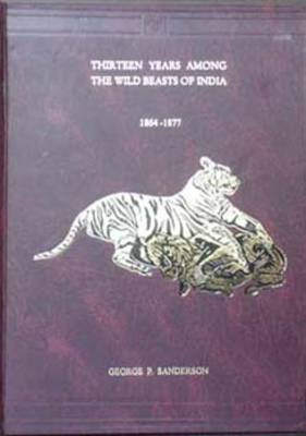 Thirteen Years Among the Wild Beasts of India: Their Haunts and Habits from Personal Observation, with an Account of the Modes of Capturing and Taming Elephants (Hardback)