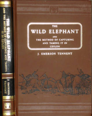 The Wild Elephant and the Method of Capturing and Taming it in Ceylon (Hardback)